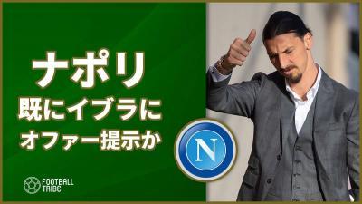 ナポリ、既にイブラにオファー提示か!?