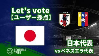 【ユーザー採点】国際親善試合:ベネズエラ代表戦 日本代表選手を採点しよう!