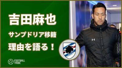 吉田麻也、サンプドリア移籍の理由を語る!「もう一度主役に」