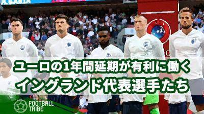 ユーロ2020の1年間延期が有利に働くイングランド代表選手たち…