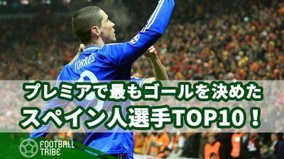 プレミアリーグで最もゴールを決めたスペイン人選手TOP10!