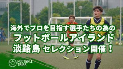 海外でプロを目指す選手たちの為の「フットボールアイランド淡路島」第2回セレクション開催!