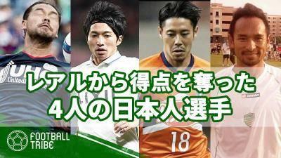 スペイン王者レアルから得点を奪った4人の日本人選手。海外経験のないJリーガーも