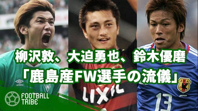 柳沢敦、大迫勇也、鈴木優磨「鹿島産FW選手の流儀」とは?