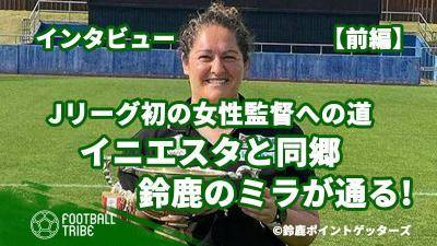 Jリーグ初の女性監督への道。イニエスタと同郷、鈴鹿のミラが通る!【前編】
