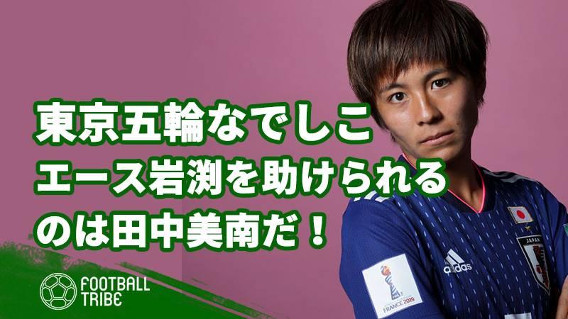 東京五輪なでしこ、起死回生ゴールでドローの初戦分析。エース岩渕を助けられるのは田中美南だ!