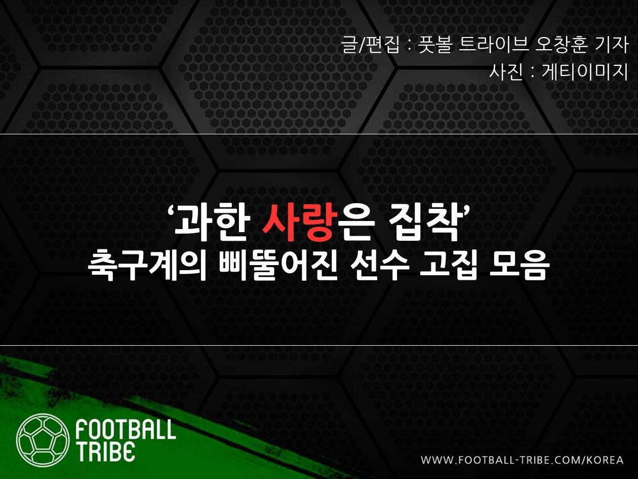 [발렌타인데이 특집] '과한 사랑은 집착' 축구계의 삐뚤어진 선수 고집 모음