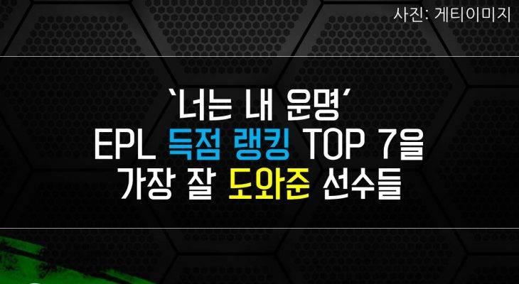 [카드 뉴스] '너는 내 운명' EPL 득점 랭킹 TOP 7을 가장 잘 도와준 선수들