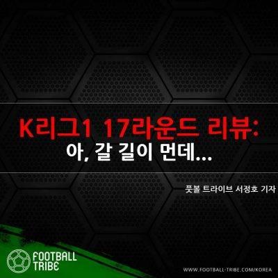 [K리그1 17라운드 리뷰] 아, 갈 길이 먼데…